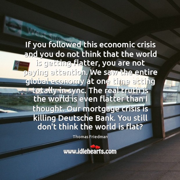 If you followed this economic crisis and you do not think that Thomas Friedman Picture Quote