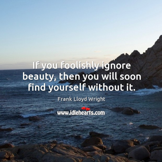 If you foolishly ignore beauty, then you will soon find yourself without it. Image