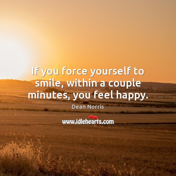 Dean Norris Picture Quote image saying: If you force yourself to smile, within a couple minutes, you feel happy.