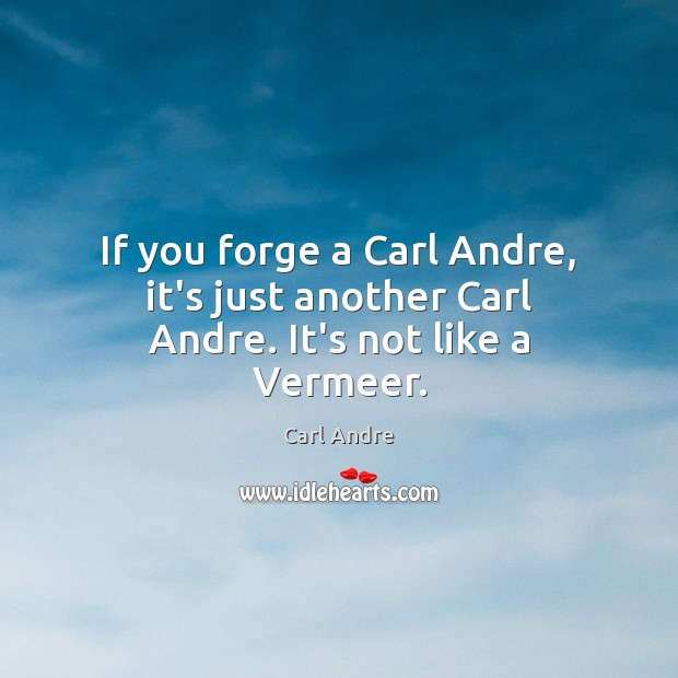 If you forge a Carl Andre, it's just another Carl Andre. It's not like a Vermeer. Carl Andre Picture Quote