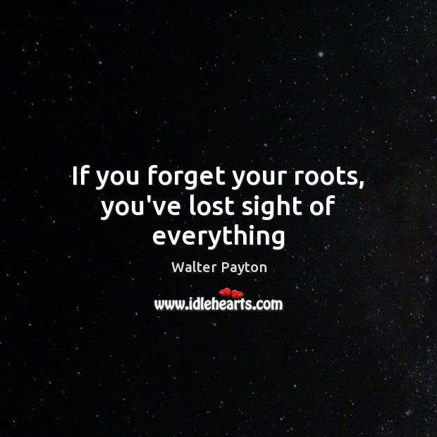 If you forget your roots, you've lost sight of everything Walter Payton Picture Quote