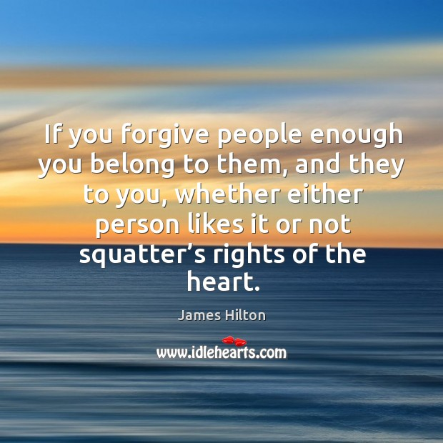 If you forgive people enough you belong to them, and they to you James Hilton Picture Quote