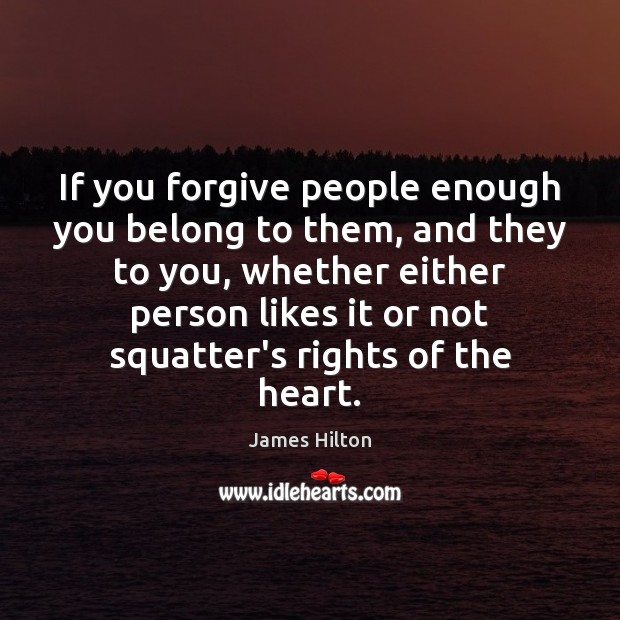 If you forgive people enough you belong to them, and they to James Hilton Picture Quote