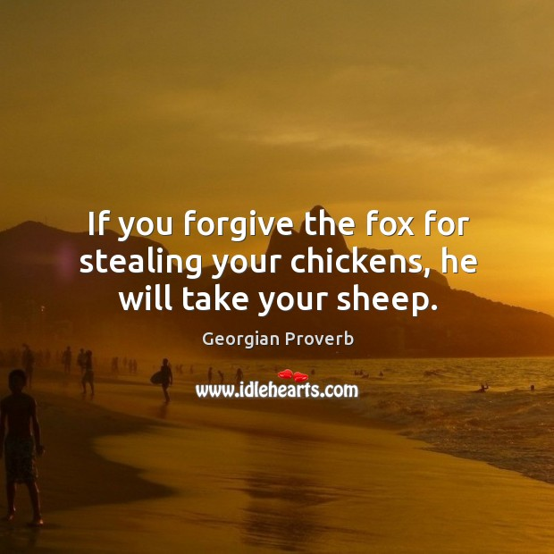 If you forgive the fox for stealing your chickens, he will take your sheep. Georgian Proverbs Image