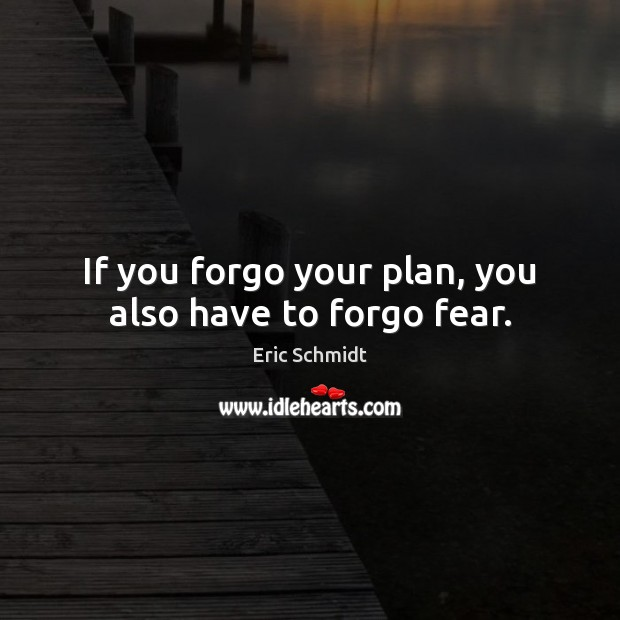 If you forgo your plan, you also have to forgo fear. Image