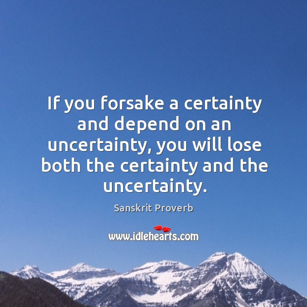 If you forsake a certainty and depend on an uncertainty, you will lose both the certainty and the uncertainty. Sanskrit Proverbs Image