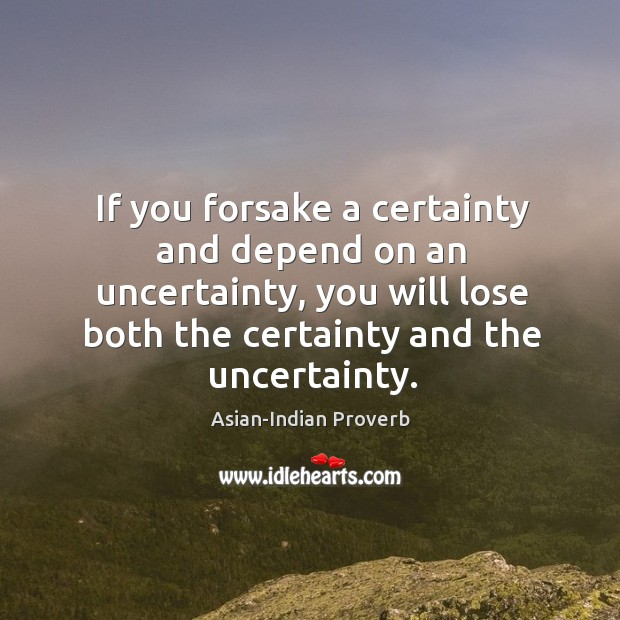 If you forsake a certainty and depend on an uncertainty Asian-Indian Proverbs Image