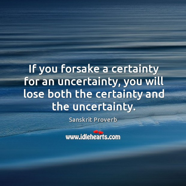 If you forsake a certainty for an uncertainty, you will lose both the certainty and the uncertainty. Sanskrit Proverbs Image