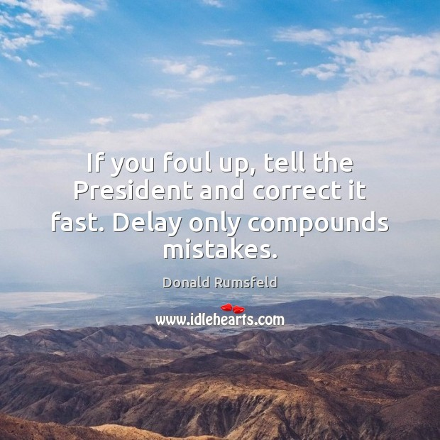 If you foul up, tell the President and correct it fast. Delay only compounds mistakes. Donald Rumsfeld Picture Quote
