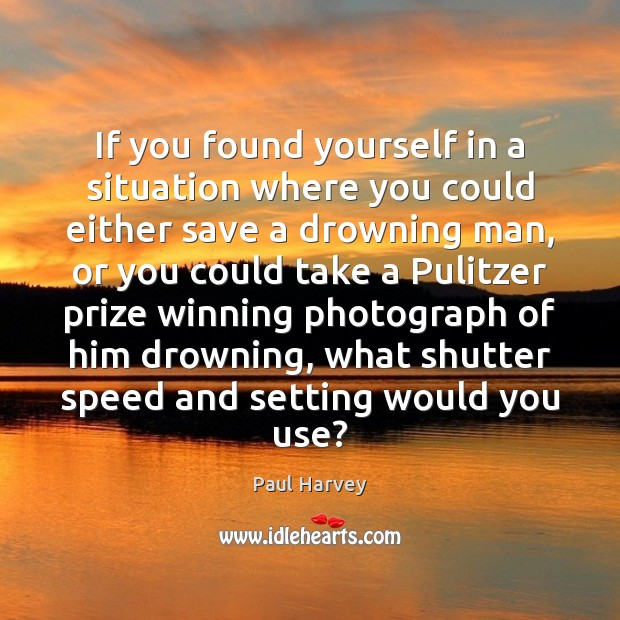 If you found yourself in a situation where you could either save Paul Harvey Picture Quote