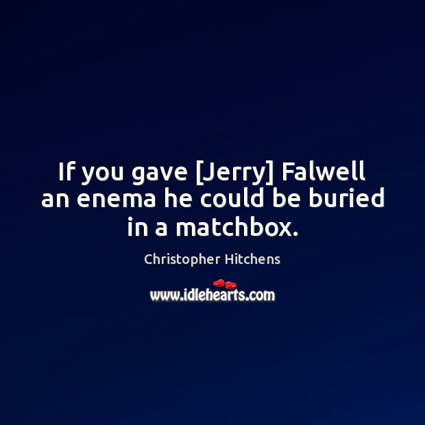 Image, If you gave [Jerry] Falwell an enema he could be buried in a matchbox.