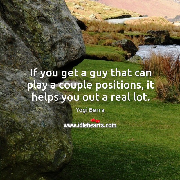 If you get a guy that can play a couple positions, it helps you out a real lot. Image