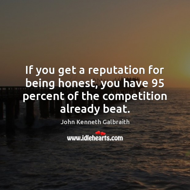 If you get a reputation for being honest, you have 95 percent of John Kenneth Galbraith Picture Quote