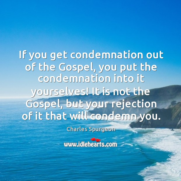 If you get condemnation out of the Gospel, you put the condemnation Image