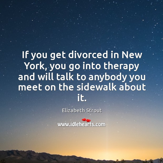 If you get divorced in New York, you go into therapy and Elizabeth Strout Picture Quote