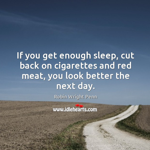 If you get enough sleep, cut back on cigarettes and red meat, you look better the next day. Robin Wright Penn Picture Quote