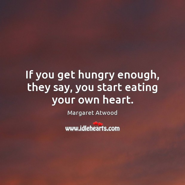 Image, If you get hungry enough, they say, you start eating your own heart.