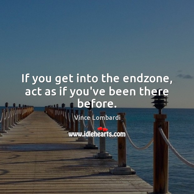 If you get into the endzone, act as if you've been there before. Vince Lombardi Picture Quote
