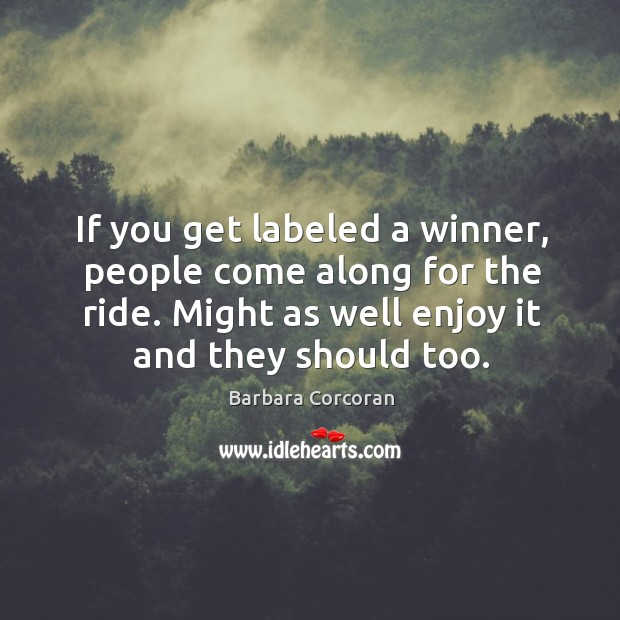 If you get labeled a winner, people come along for the ride. Might as well enjoy it and they should too. Image