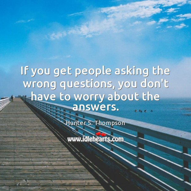 Image, If you get people asking the wrong questions, you don't have to worry about the answers.
