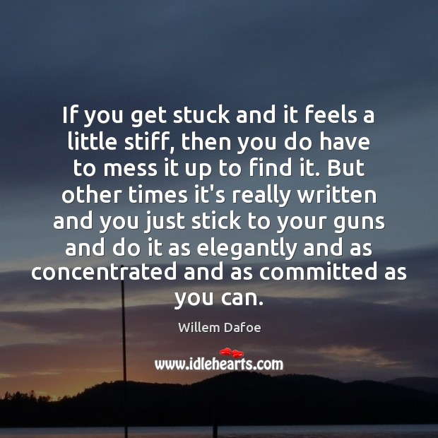 If you get stuck and it feels a little stiff, then you Willem Dafoe Picture Quote