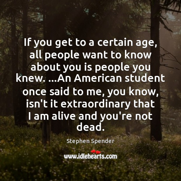 If you get to a certain age, all people want to know Stephen Spender Picture Quote