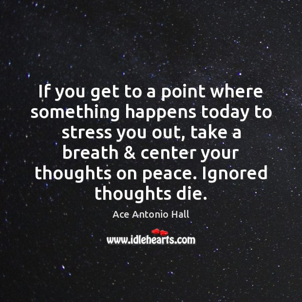 If you get to a point where something happens today to stress Ace Antonio Hall Picture Quote