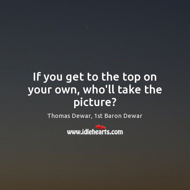 If you get to the top on your own, who'll take the picture? Thomas Dewar, 1st Baron Dewar Picture Quote