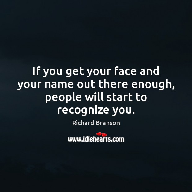 If you get your face and your name out there enough, people will start to recognize you. Richard Branson Picture Quote