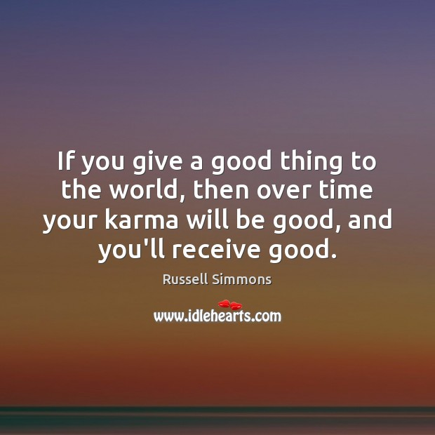 If you give a good thing to the world, then over time Russell Simmons Picture Quote