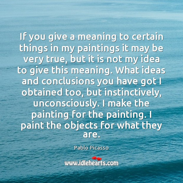 If you give a meaning to certain things in my paintings it Pablo Picasso Picture Quote