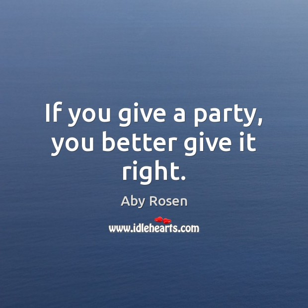 Image, If you give a party, you better give it right.
