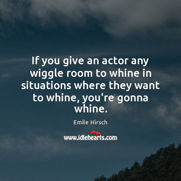 If you give an actor any wiggle room to whine in situations Emile Hirsch Picture Quote
