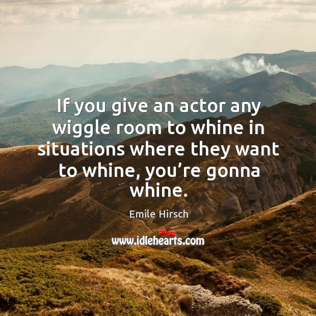 If you give an actor any wiggle room to whine in situations where they want to whine, you're gonna whine. Emile Hirsch Picture Quote