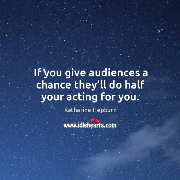 If you give audiences a chance they'll do half your acting for you. Image