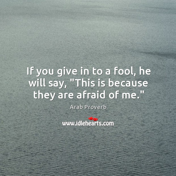 """Image, If you give in to a fool, he will say, """"this is because they are afraid of me."""""""