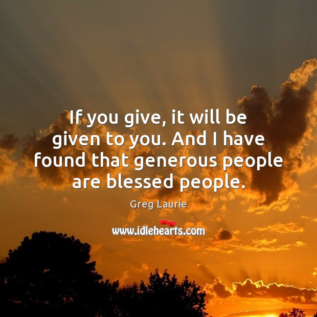 If you give, it will be given to you. And I have Greg Laurie Picture Quote