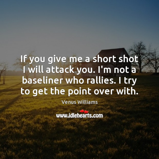 If you give me a short shot I will attack you. I'm Venus Williams Picture Quote