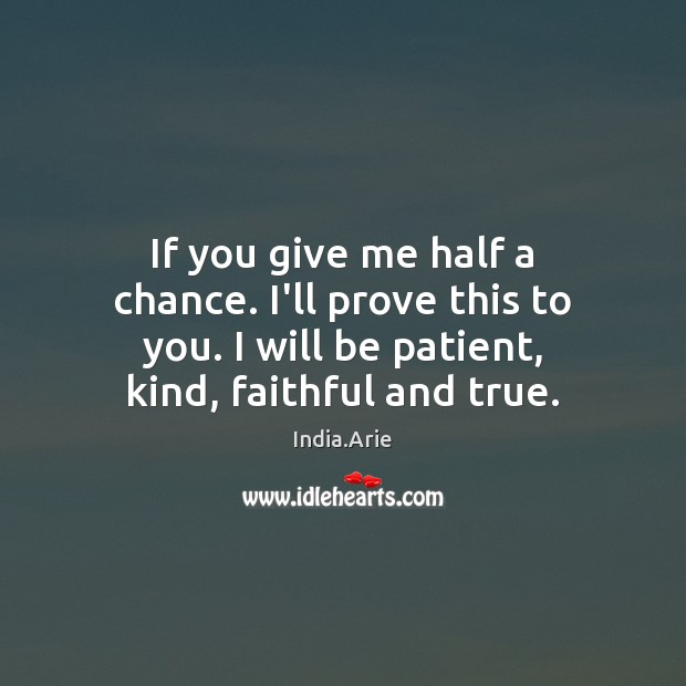 If you give me half a chance. I'll prove this to you. India.Arie Picture Quote