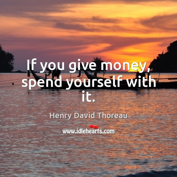 If you give money, spend yourself with it. Image