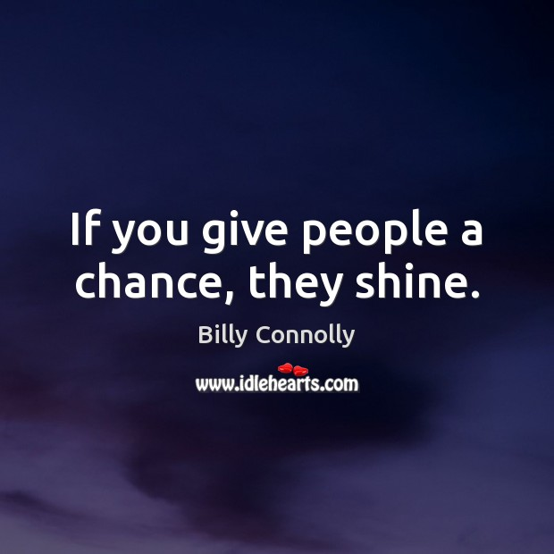 If you give people a chance, they shine. Image