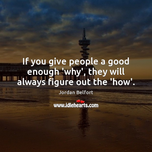 If you give people a good enough 'why', they will always figure out the 'how'. Jordan Belfort Picture Quote