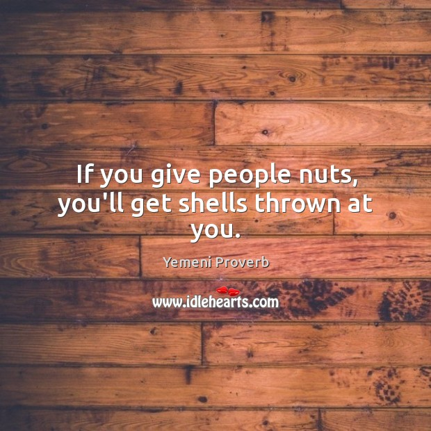 If you give people nuts, you'll get shells thrown at you. Image