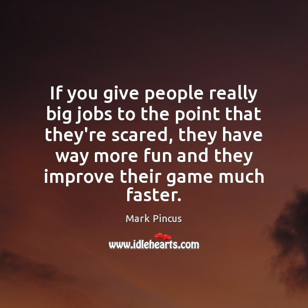 If you give people really big jobs to the point that they're Image
