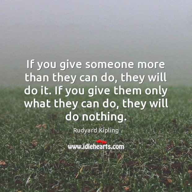 If you give someone more than they can do, they will do Image