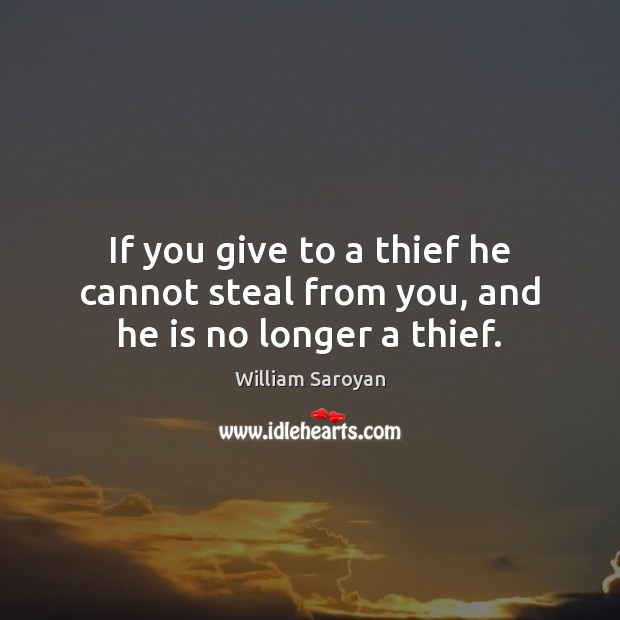 If you give to a thief he cannot steal from you, and he is no longer a thief. William Saroyan Picture Quote