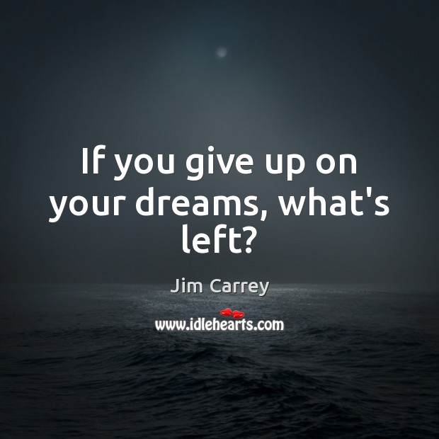 If you give up on your dreams, what's left? Jim Carrey Picture Quote