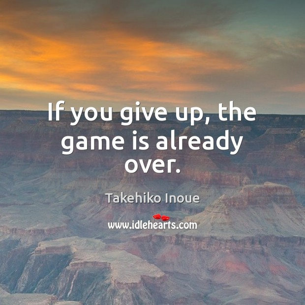 If you give up, the game is already over. Image