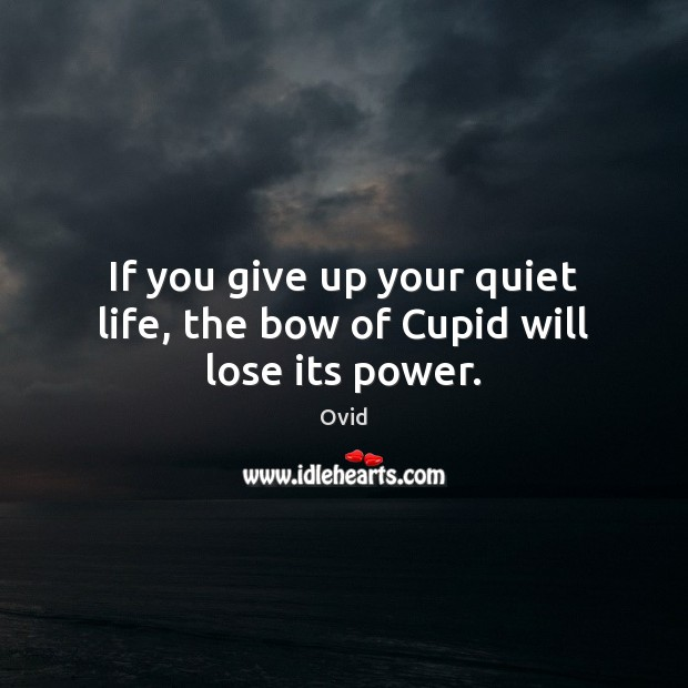 If you give up your quiet life, the bow of Cupid will lose its power. Ovid Picture Quote