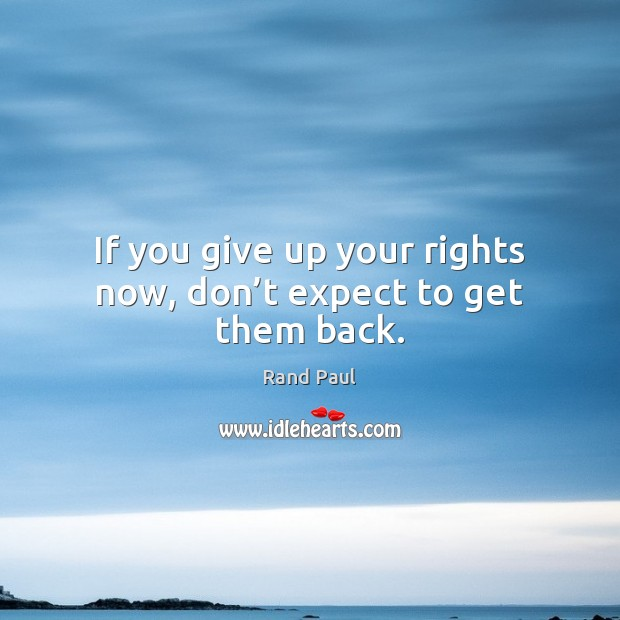 If you give up your rights now, don't expect to get them back. Rand Paul Picture Quote